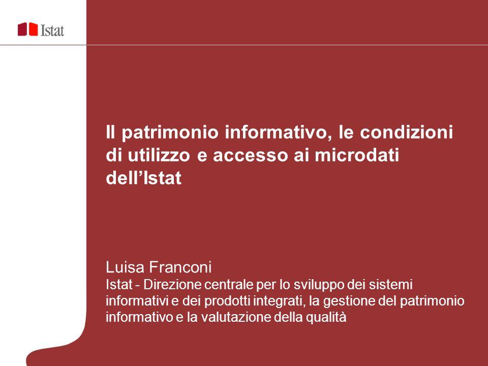Il patrimonio informativo, le condizioni di utilizzo e accesso ai microdati dellIstat Luisa Franconi Istat - Direzione centrale per lo sviluppo dei si