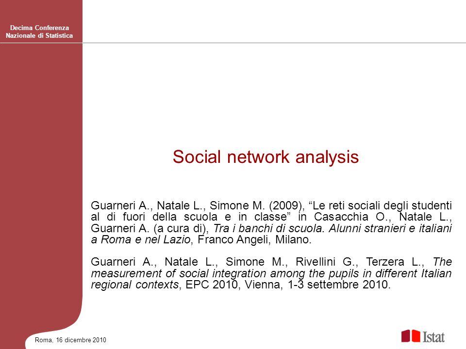 Roma, 16 dicembre 2010 Decima Conferenza Nazionale di Statistica Social network analysis Guarneri A., Natale L., Simone M. (2009), Le reti sociali deg
