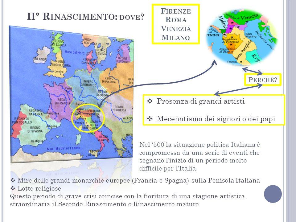 II° R INASCIMENTO : DOVE ? F IRENZE R OMA V ENEZIA M ILANO Mire delle grandi monarchie europee (Francia e Spagna) sulla Penisola Italiana Lotte religi