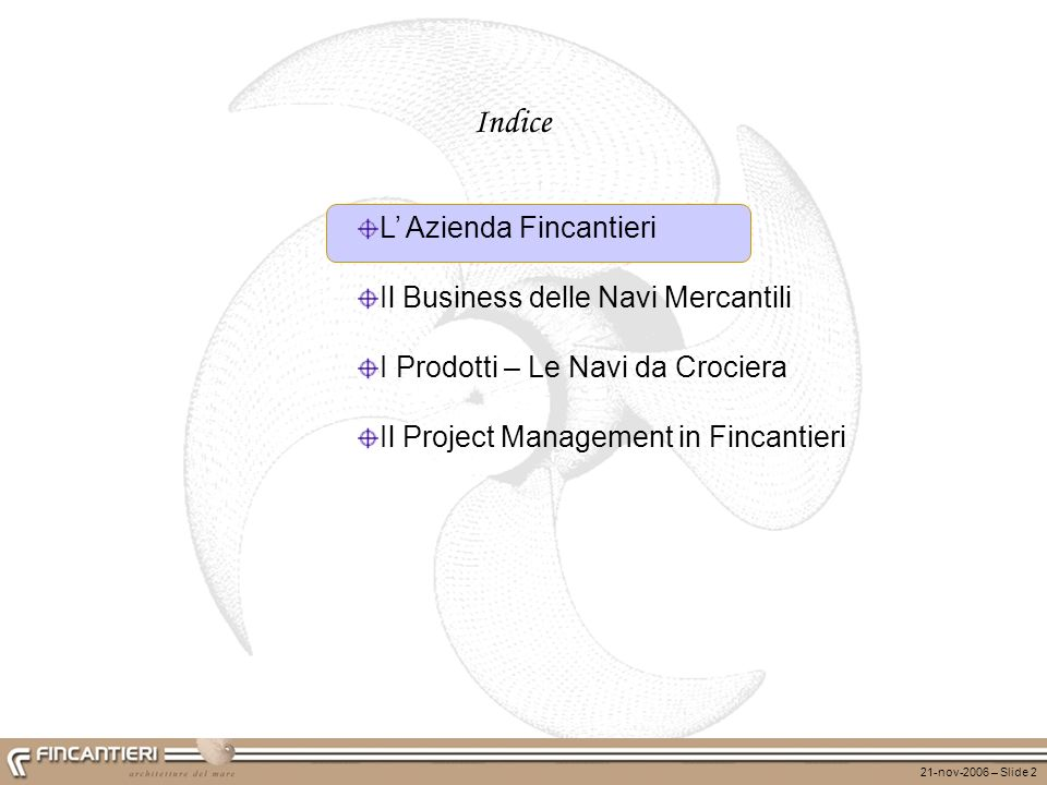 21-nov-2006 – Slide 2 Indice L Azienda Fincantieri Il Business delle Navi Mercantili I Prodotti – Le Navi da Crociera Il Project Management in Fincant