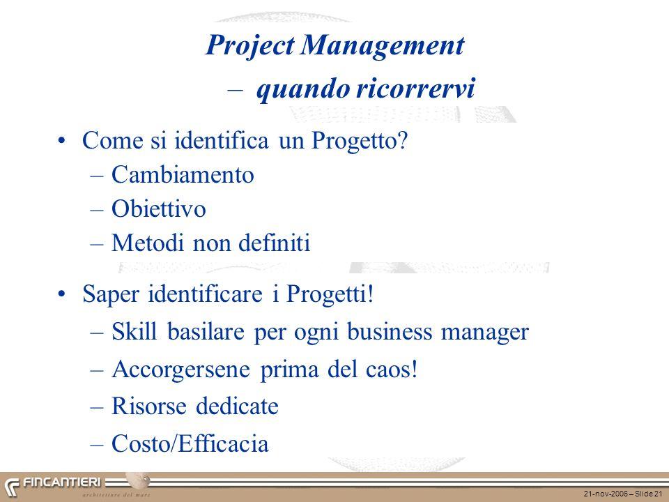 21-nov-2006 – Slide 21 Project Management – quando ricorrervi Come si identifica un Progetto? –Cambiamento –Obiettivo –Metodi non definiti Saper ident
