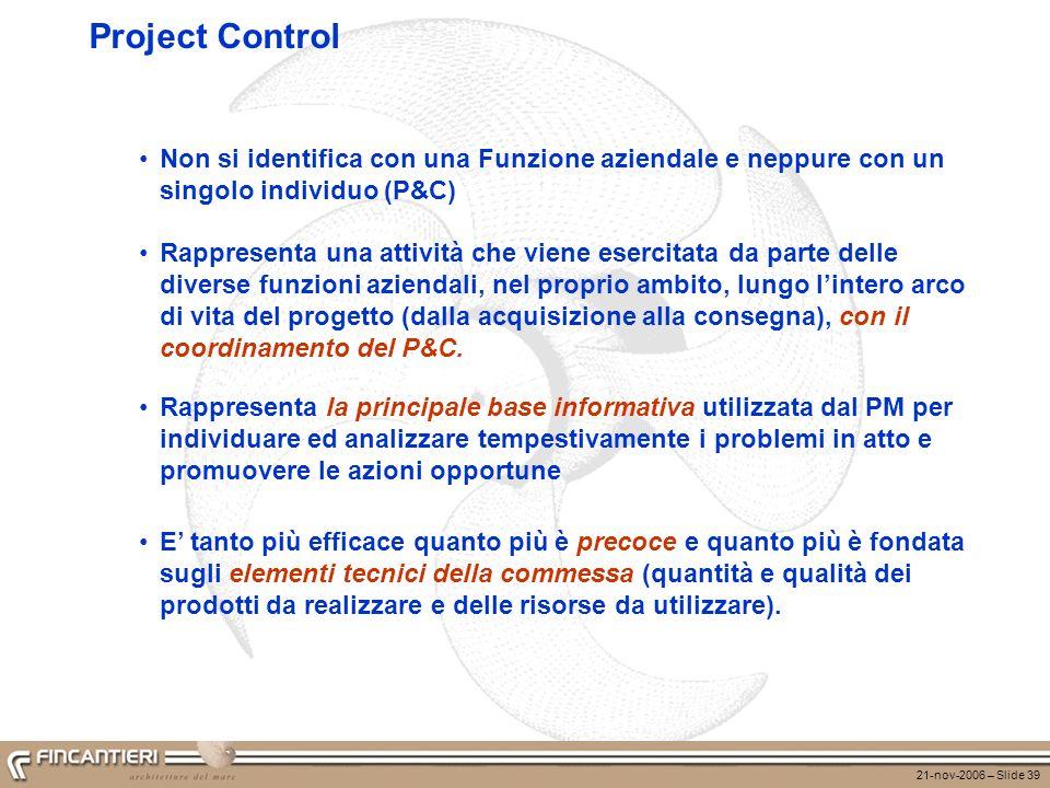 21-nov-2006 – Slide 39 Project Control Non si identifica con una Funzione aziendale e neppure con un singolo individuo (P&C) Rappresenta la principale