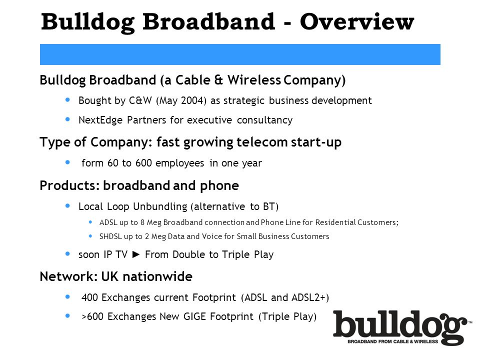 Bulldog Broadband - Overview Bulldog Broadband (a Cable & Wireless Company) Bought by C&W (May 2004) as strategic business development NextEdge Partne