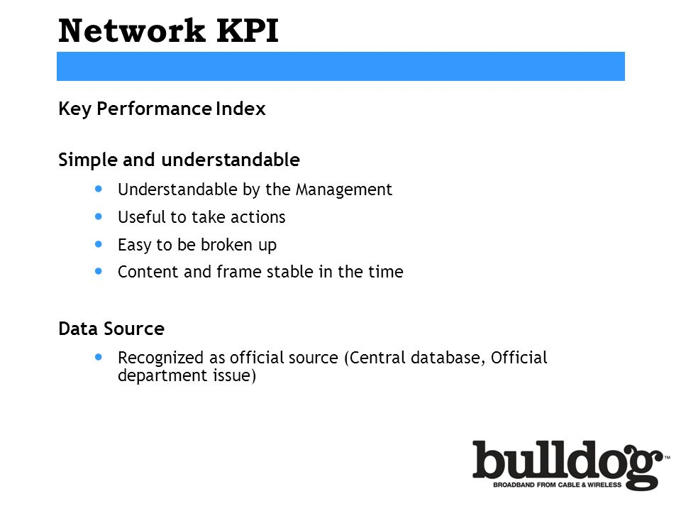 Network KPI Key Performance Index Simple and understandable Understandable by the Management Useful to take actions Easy to be broken up Content and frame stable in the time Data Source Recognized as official source (Central database, Official department issue)