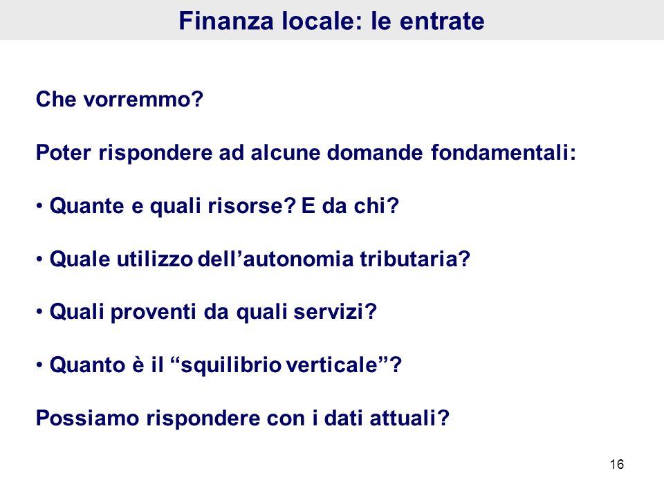 16 Finanza locale: le entrate Che vorremmo? Poter rispondere ad alcune domande fondamentali: Quante e quali risorse? E da chi? Quale utilizzo dellauto