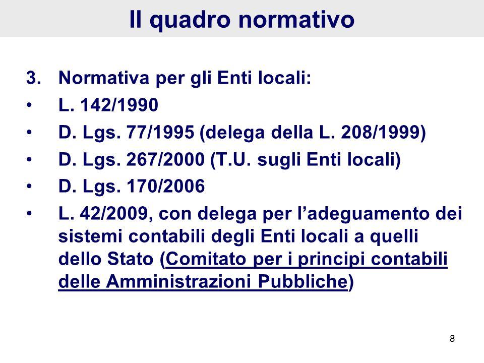 8 Il quadro normativo 3.Normativa per gli Enti locali: L. 142/1990 D. Lgs. 77/1995 (delega della L. 208/1999) D. Lgs. 267/2000 (T.U. sugli Enti locali