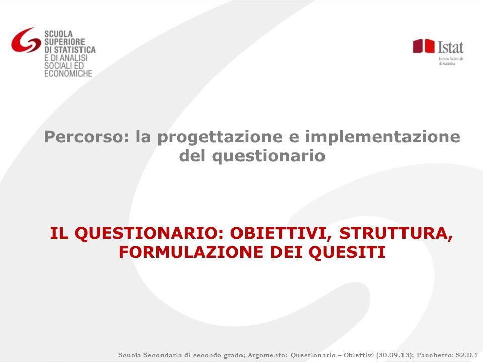 Percorso: la progettazione e implementazione del questionario IL QUESTIONARIO: OBIETTIVI, STRUTTURA, FORMULAZIONE DEI QUESITI Scuola Secondaria di sec