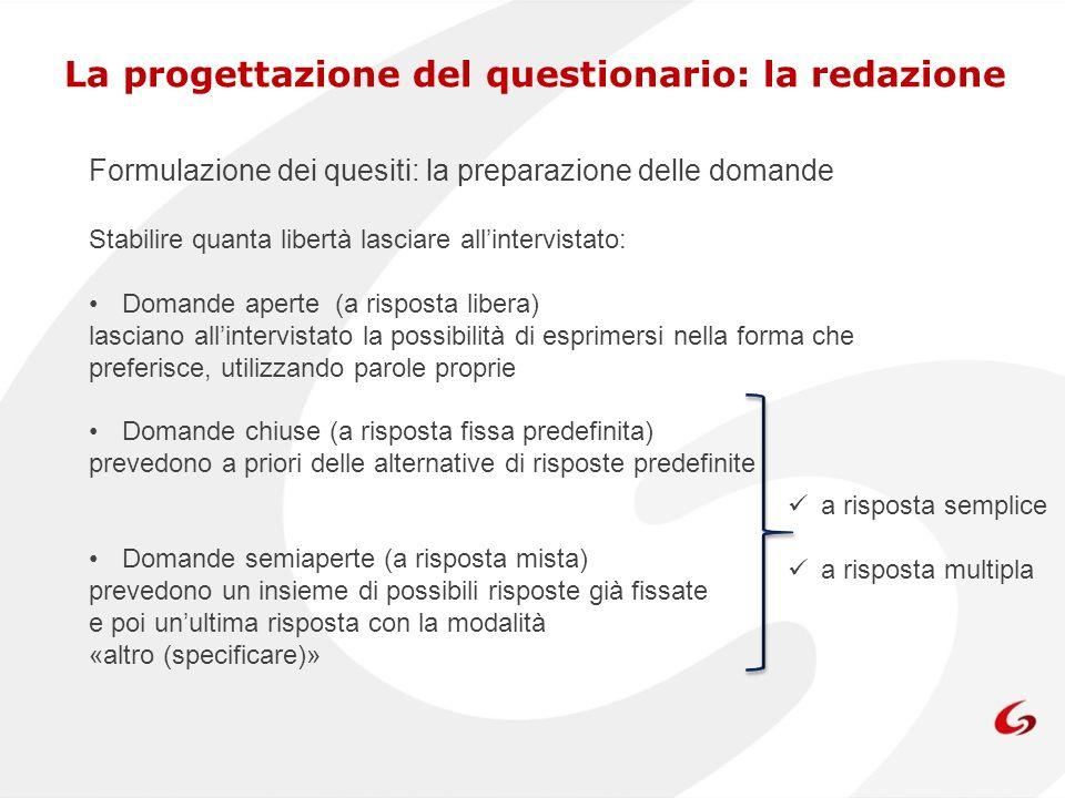 Formulazione dei quesiti: la preparazione delle domande Stabilire quanta libertà lasciare allintervistato: Domande aperte (a risposta libera) lasciano