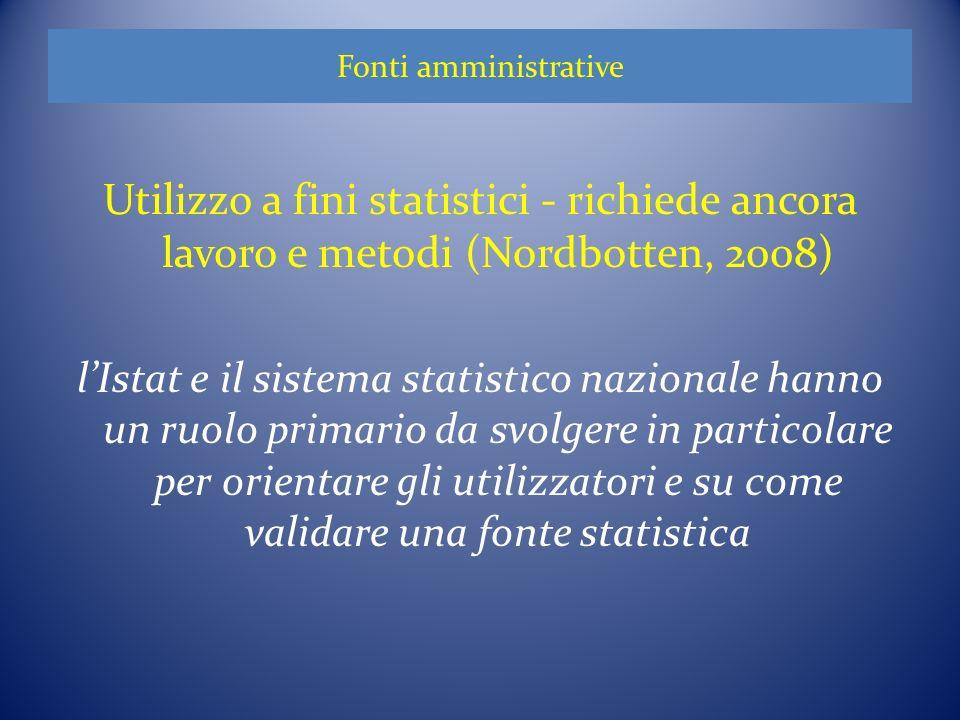 Fonti amministrative Utilizzo a fini statistici - richiede ancora lavoro e metodi (Nordbotten, 2008) lIstat e il sistema statistico nazionale hanno un ruolo primario da svolgere in particolare per orientare gli utilizzatori e su come validare una fonte statistica