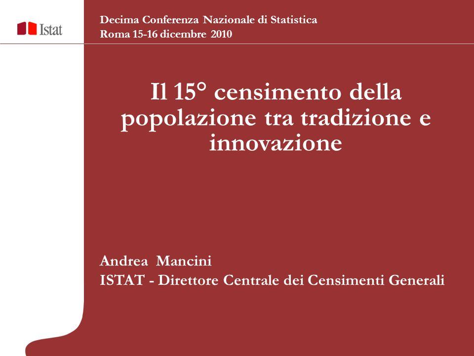 Il 15° censimento della popolazione tra tradizione e innovazione Andrea Mancini ISTAT - Direttore Centrale dei Censimenti Generali Decima Conferenza Nazionale di Statistica Roma 15-16 dicembre 2010