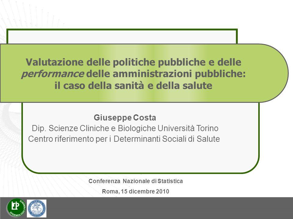 Valutazione delle politiche pubbliche e delle performance delle amministrazioni pubbliche: il caso della sanità e della salute Conferenza Nazionale di Statistica Roma, 15 dicembre 2010 Giuseppe Costa Dip.