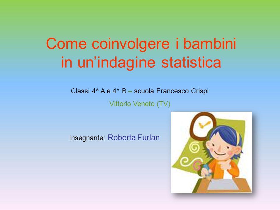 Come coinvolgere i bambini in unindagine statistica Classi 4^ A e 4^ B – scuola Francesco Crispi Vittorio Veneto (TV) Insegnante: Roberta Furlan