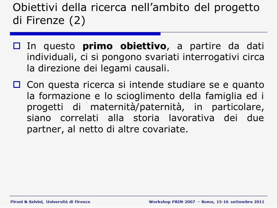 Pirani & Salvini, Università di FirenzeWorkshop PRIN-2007 – Roma, 15-16 settembre 2011 Criticità e prospettive di ricerca (1) Risultati in molti casi sono non significativi o non in linea con le ipotesi iniziali In particolare, le realizzazioni di fecondità sembrano totalmente non associate con le modalità di lavoro… Forse la prospettiva temporale (3 anni) può essere troppo breve… Le indagini sono condotte in unottica di follow-up ma riducendo fortemente il numero degli intervistati E forse possibile ipotizzare una «riduzione» di presenza di alcune specifiche categorie lavorative (selezione) Il processo può interagire con le relazioni evidenziate per le «intenzioni e realizzazioni di fecondità»