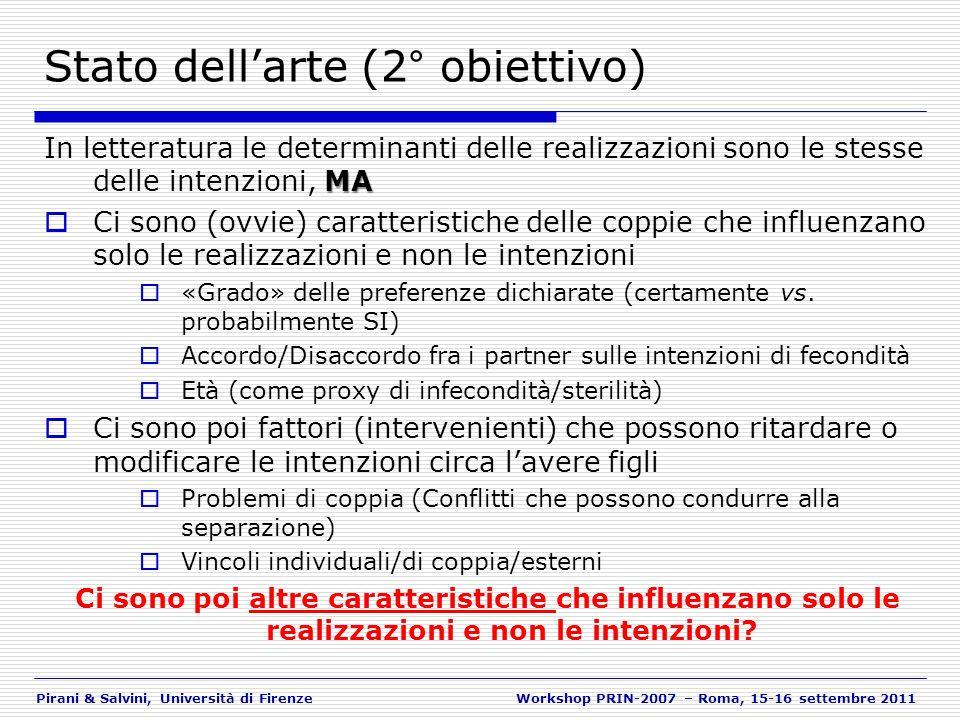 Pirani & Salvini, Università di FirenzeWorkshop PRIN-2007 – Roma, 15-16 settembre 2011 Le variabili utilizzate nellanalisi (1) Separatamente per donne / uomini Variabili «dipendenti»: Intenzioni di fecondità (2003, 2007) Realizzazioni (nel periodo 2003-2007) Variabili «di controllo»: Età Numero di figli Ripartizione di residenza Variabili «esplicative» Lavoro al 2003 (del respondent e del partner) Istruzione (del respondent e del partner) Tranquillità lavorativa Tranquillità familiare (per i prossimi 3 anni) Tranquillità economica (per i prossimi 3 anni) Valutazione sulle proprie risorse economiche