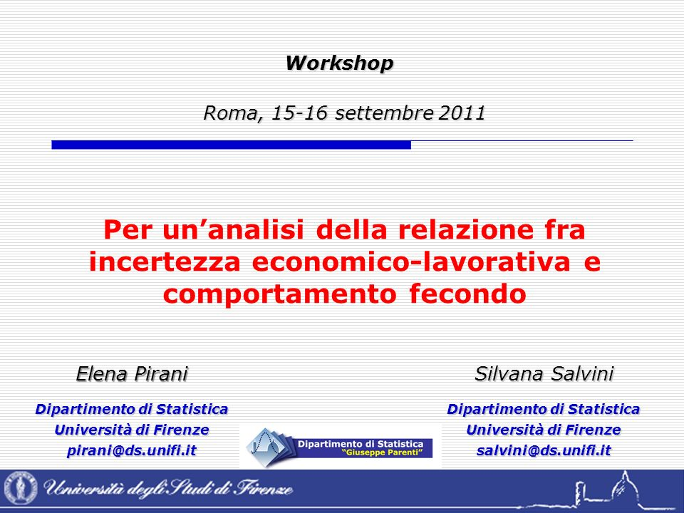 Workshop Roma, 15-16 settembre 2011 Roma, 15-16 settembre 2011 Elena Pirani Dipartimento di Statistica Università di Firenze pirani@ds.unifi.it Silvana Salvini Dipartimento di Statistica Università di Firenze salvini@ds.unifi.it Per unanalisi della relazione fra incertezza economico-lavorativa e comportamento fecondo
