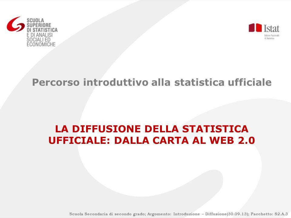 Percorso introduttivo alla statistica ufficiale LA DIFFUSIONE DELLA STATISTICA UFFICIALE: DALLA CARTA AL WEB 2.0 Scuola Secondaria di secondo grado; Argomento: Introduzione – Diffusione(30.09.13); Pacchetto: S2.A.3