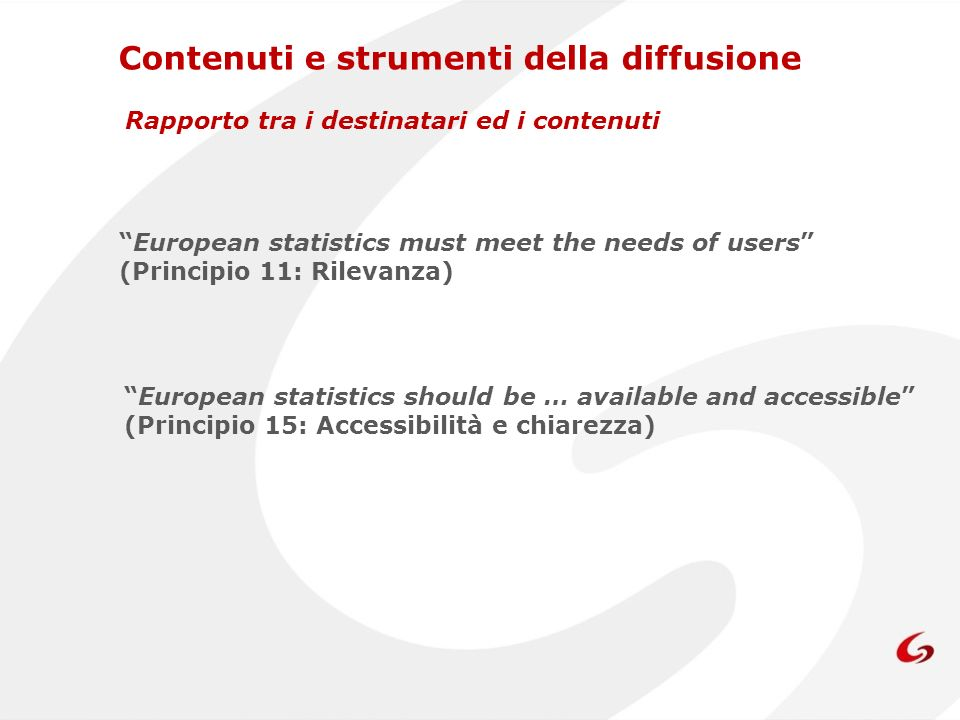 Contenuti e strumenti della diffusione Rapporto tra i destinatari ed i contenuti European statistics must meet the needs of users (Principio 11: Rilevanza) European statistics should be … available and accessible (Principio 15: Accessibilità e chiarezza)