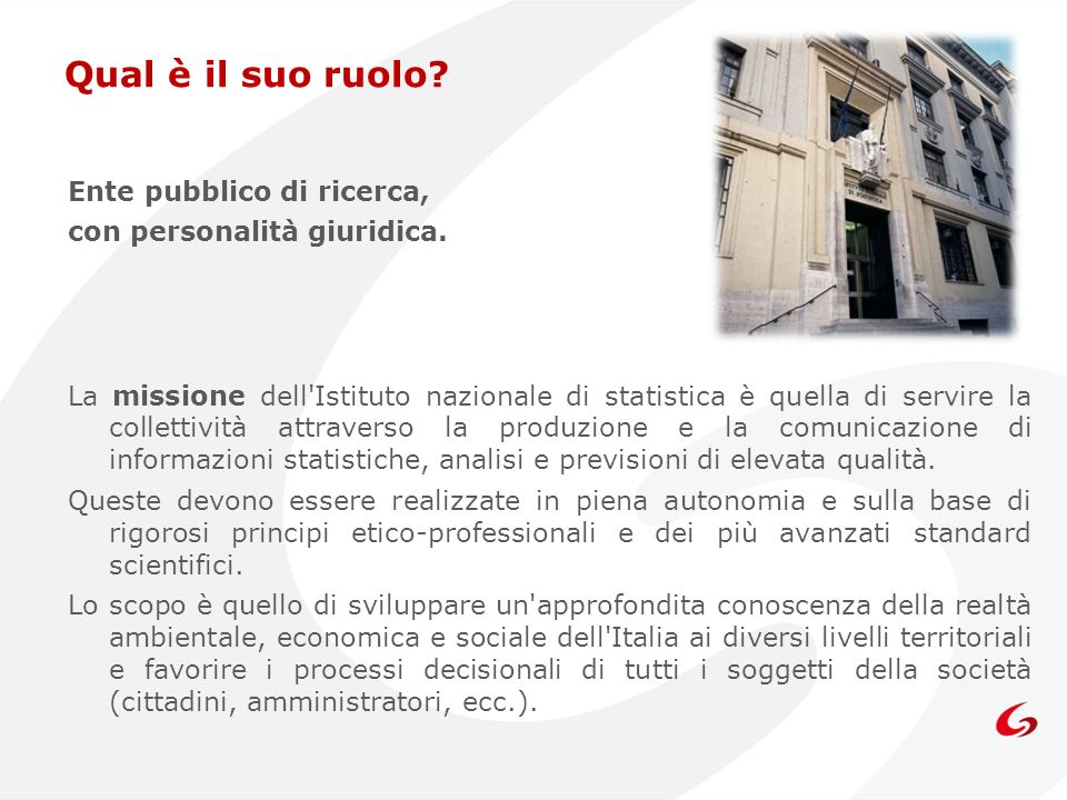 Ente pubblico di ricerca, con personalità giuridica. La missione dell'Istituto nazionale di statistica è quella di servire la collettività attraverso