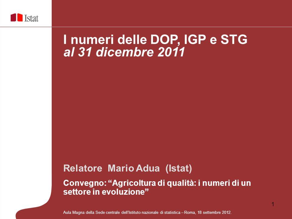1 Relatore Mario Adua (Istat) Convegno: Agricoltura di qualità: i numeri di un settore in evoluzione I numeri delle DOP, IGP e STG al 31 dicembre 2011
