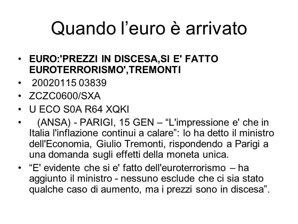 Quando leuro è arrivato EURO: PREZZI IN DISCESA,SI E FATTO EUROTERRORISMO ,TREMONTI 20020115 03839 ZCZC0600/SXA U ECO S0A R64 XQKI (ANSA) - PARIGI, 15 GEN – L impressione e che in Italia l inflazione continui a calare: lo ha detto il ministro dell Economia, Giulio Tremonti, rispondendo a Parigi a una domanda sugli effetti della moneta unica.