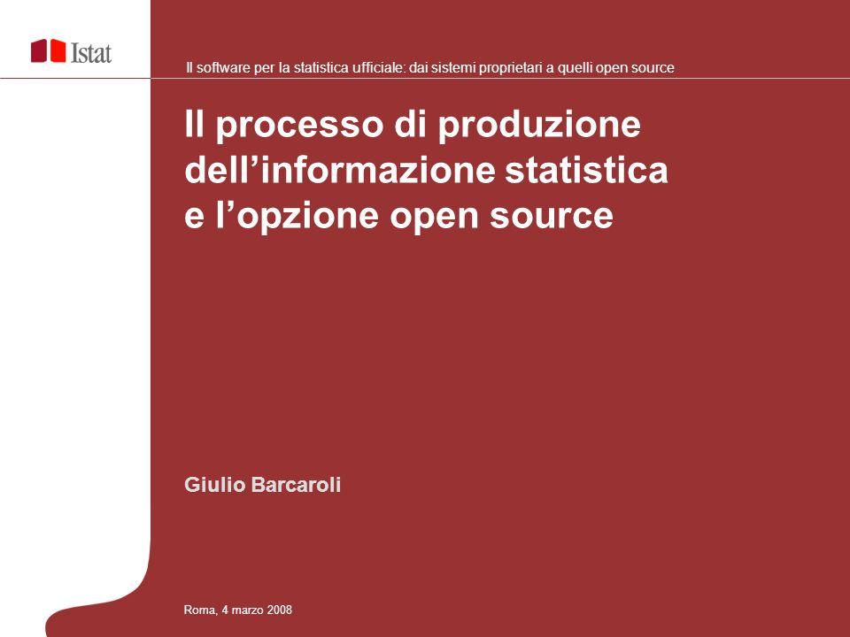 Giulio Barcaroli Il processo di produzione dellinformazione statistica e lopzione open source Roma, 4 marzo 2008 Il software per la statistica ufficiale: dai sistemi proprietari a quelli open source