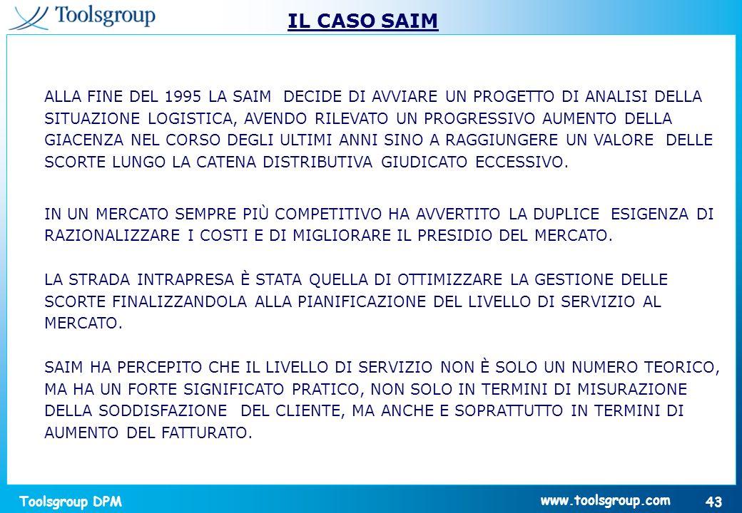 Toolsgroup DPM 43 www.toolsgroup.com IL CASO SAIM ALLA FINE DEL 1995 LA SAIM DECIDE DI AVVIARE UN PROGETTO DI ANALISI DELLA SITUAZIONE LOGISTICA, AVEN