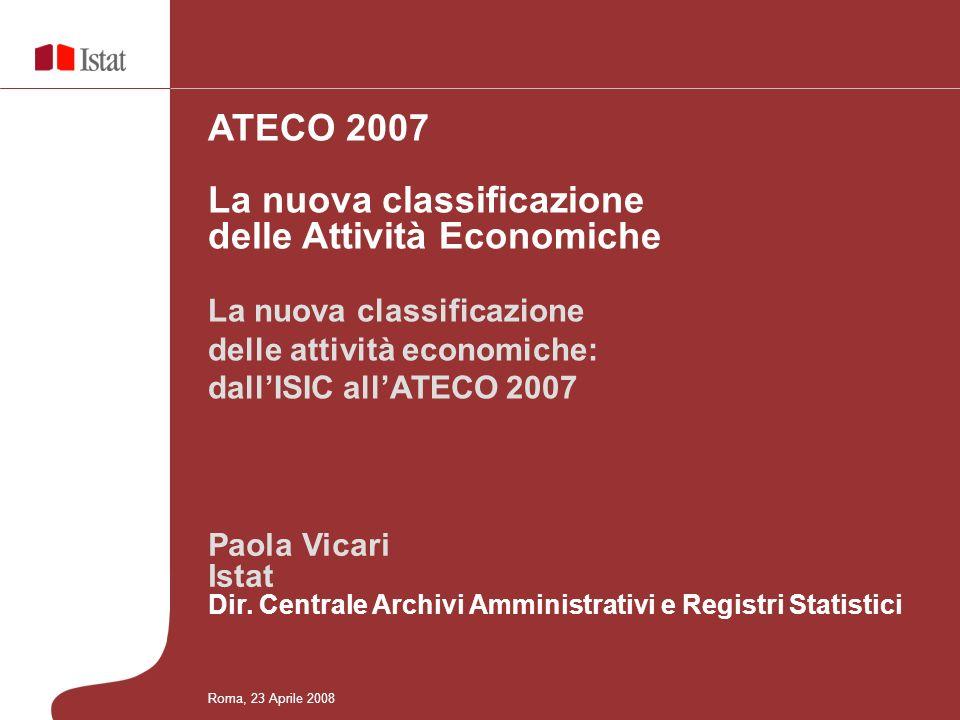 ATECO 2007 La nuova classificazione delle Attività Economiche Roma, 23 Aprile 2008 La nuova classificazione delle attività economiche: dallISIC allATE