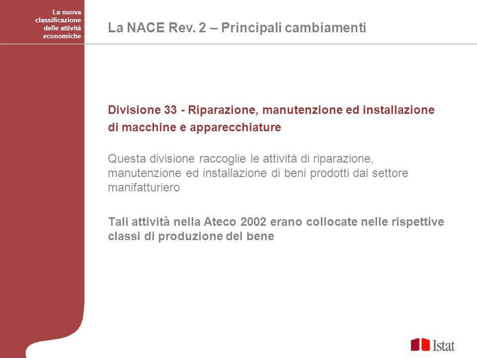 La nuova classificazione delle attività economiche La NACE Rev. 2 – Principali cambiamenti Divisione 33 - Riparazione, manutenzione ed installazione d