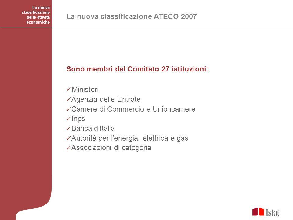 La nuova classificazione delle attività economiche La nuova classificazione ATECO 2007 Sono membri del Comitato 27 istituzioni: Ministeri Agenzia dell