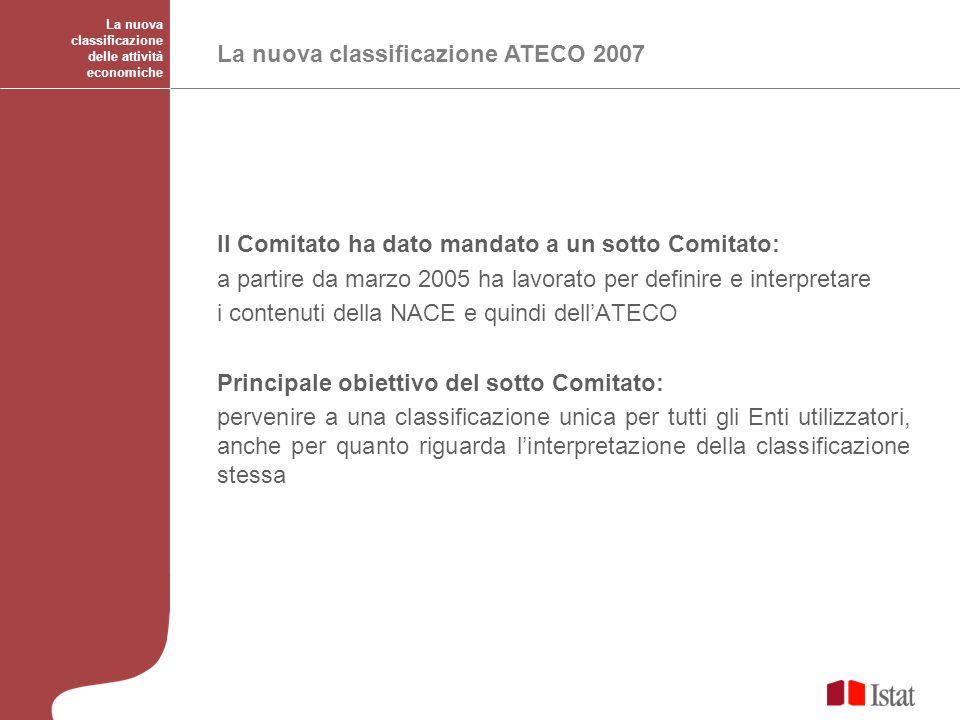 La nuova classificazione delle attività economiche La nuova classificazione ATECO 2007 Il Comitato ha dato mandato a un sotto Comitato: a partire da m