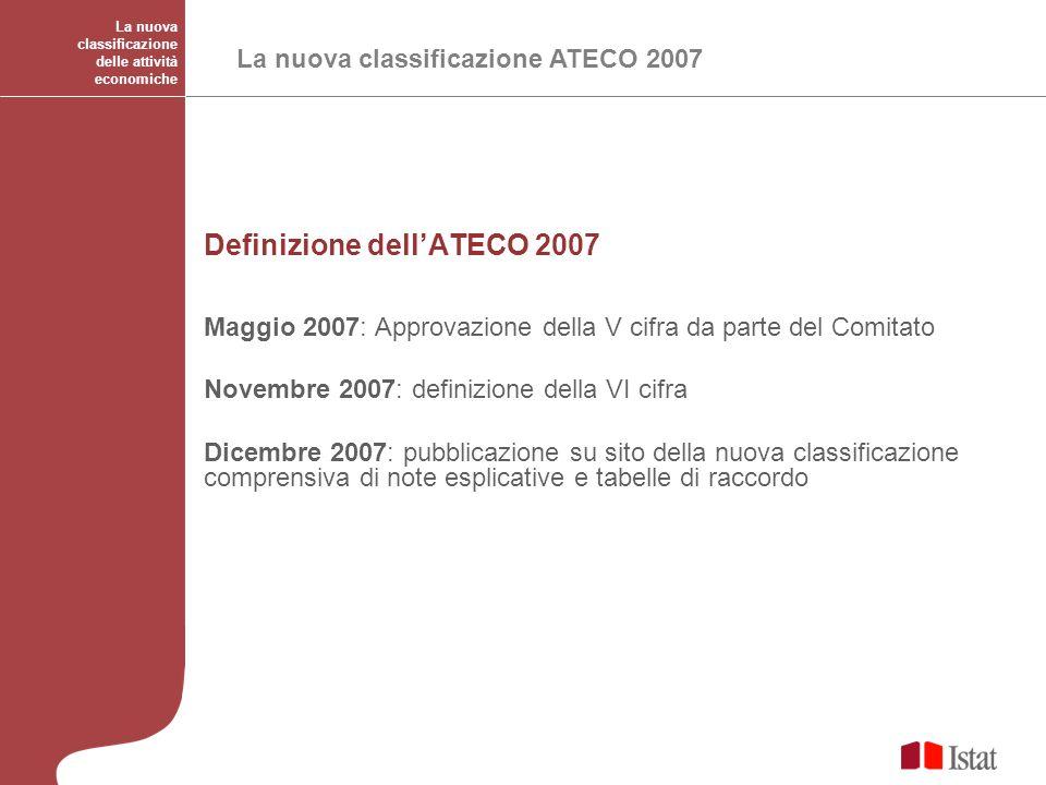 La nuova classificazione delle attività economiche La nuova classificazione ATECO 2007 Definizione dellATECO 2007 Maggio 2007: Approvazione della V ci