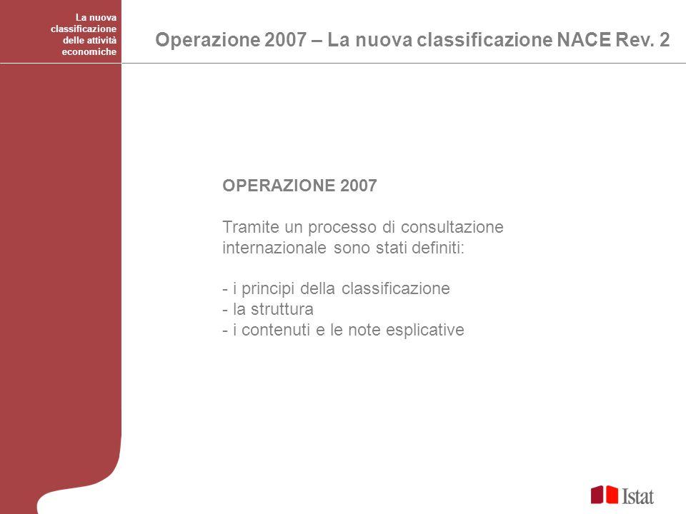 La nuova classificazione delle attività economiche Operazione 2007 – La nuova classificazione NACE Rev. 2 OPERAZIONE 2007 Tramite un processo di consu