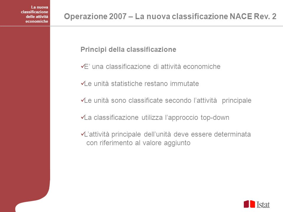 La nuova classificazione delle attività economiche Operazione 2007 – La nuova classificazione NACE Rev. 2 Principi della classificazione E una classif