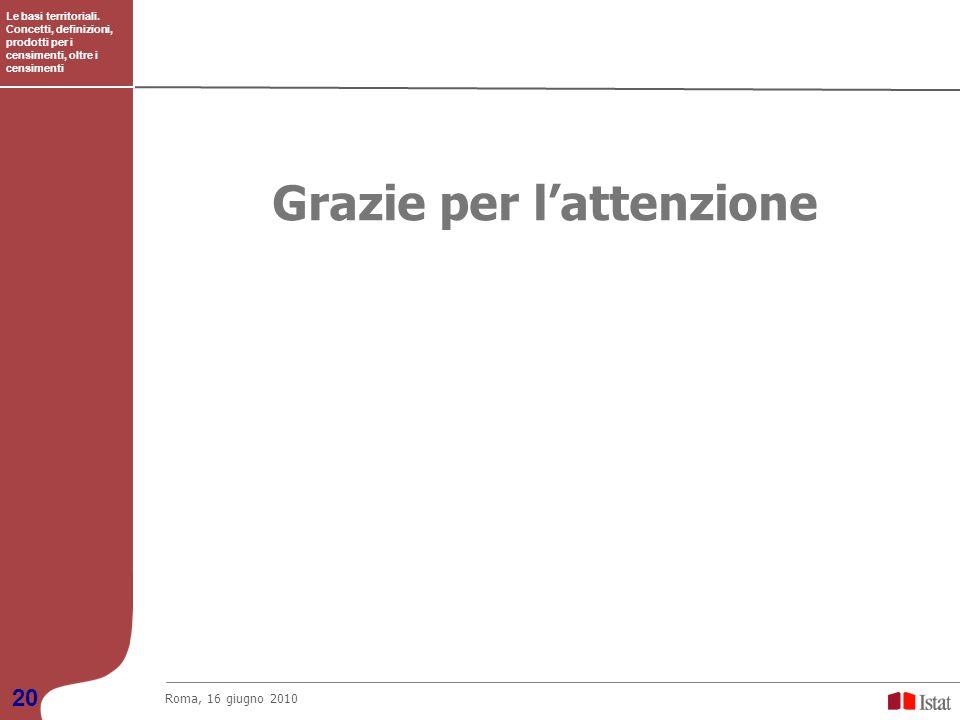 Le basi territoriali. Concetti, definizioni, prodotti per i censimenti, oltre i censimenti Roma, 16 giugno 2010 20 Grazie per lattenzione