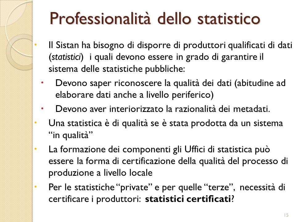 15 Professionalità dello statistico Il Sistan ha bisogno di disporre di produttori qualificati di dati (statistici) i quali devono essere in grado di garantire il sistema delle statistiche pubbliche: Devono saper riconoscere la qualità dei dati (abitudine ad elaborare dati anche a livello periferico) Devono aver interiorizzato la razionalità dei metadati.