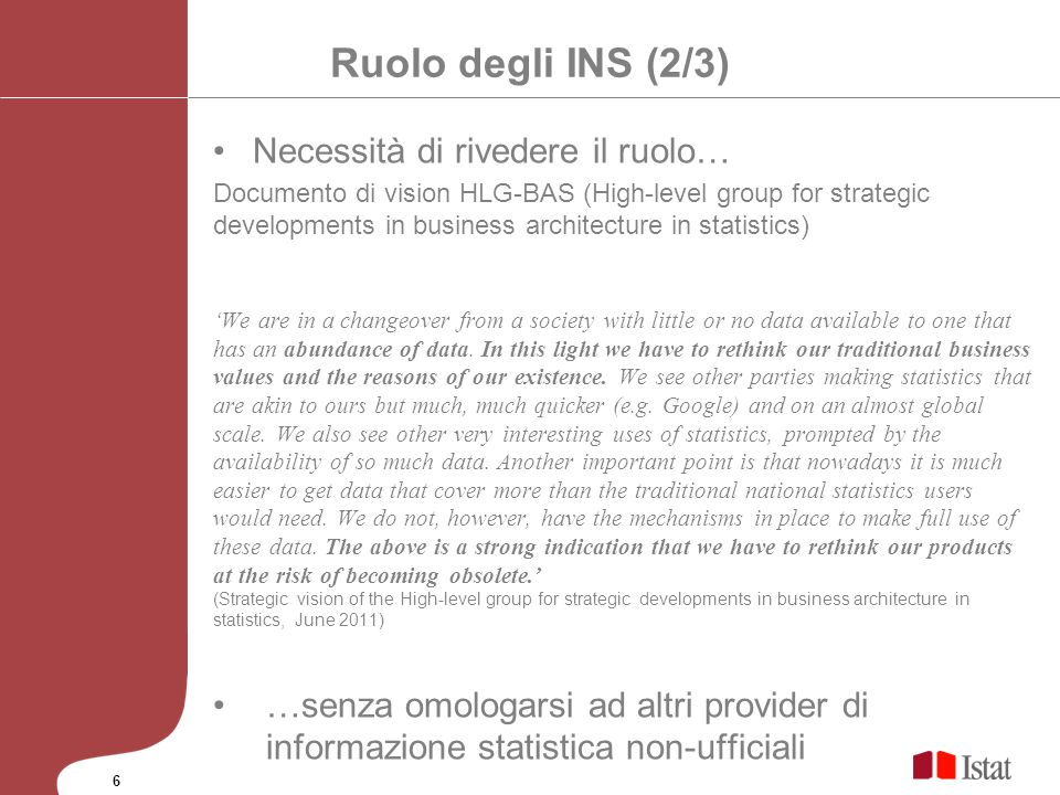 Ruolo degli INS (3/3) High-Level Group for Strategic Developments in Business Architecture in Statistics (HLG-BAS) Meeting (San Pietroburgo, Ottobre 3-5 2012) Harnessing New Data Sources Key messages Big data is the next big thing….è fondamentale esserci Dont go alone.