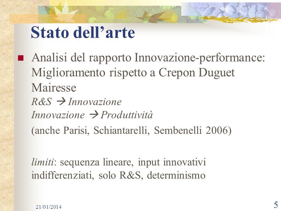 5 Stato dellarte Analisi del rapporto Innovazione-performance: Miglioramento rispetto a Crepon Duguet Mairesse R&S Innovazione Innovazione Produttività (anche Parisi, Schiantarelli, Sembenelli 2006) limiti: sequenza lineare, input innovativi indifferenziati, solo R&S, determinismo