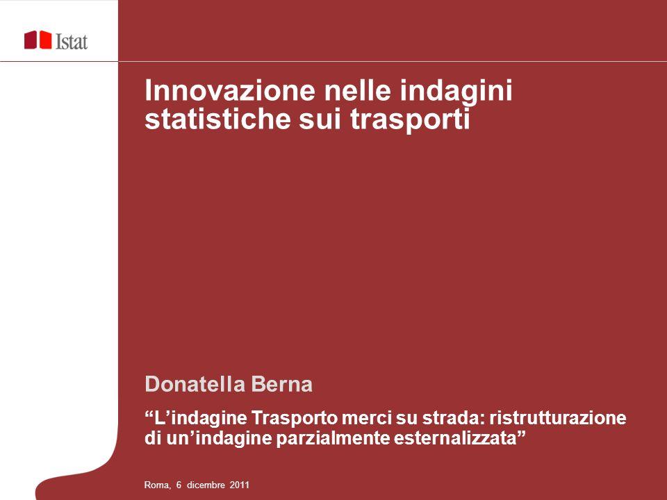 Donatella Berna Lindagine Trasporto merci su strada: ristrutturazione di unindagine parzialmente esternalizzata Innovazione nelle indagini statistiche sui trasporti Roma, 6 dicembre 2011