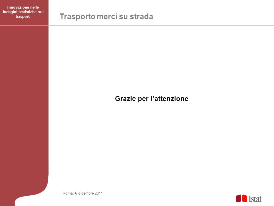 Trasporto merci su strada Innovazione nelle indagini statistiche sui trasporti Roma, 6 dicembre 2011 Grazie per lattenzione