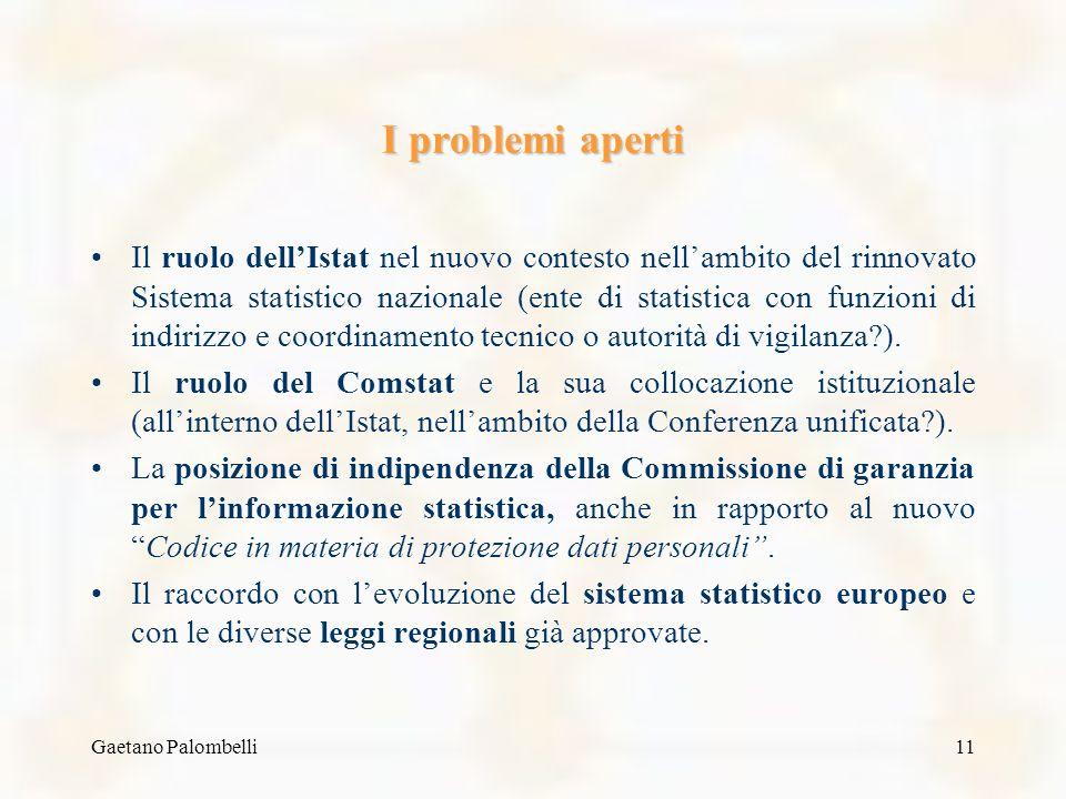 Gaetano Palombelli11 I problemi aperti Il ruolo dellIstat nel nuovo contesto nellambito del rinnovato Sistema statistico nazionale (ente di statistica con funzioni di indirizzo e coordinamento tecnico o autorità di vigilanza?).