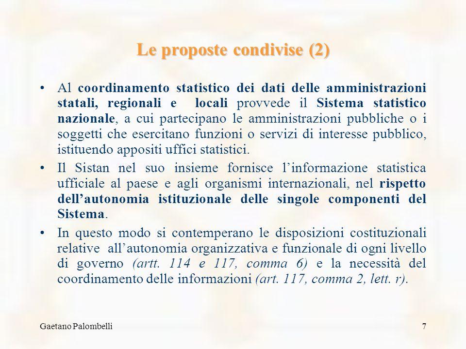 Gaetano Palombelli7 Le proposte condivise (2) Al coordinamento statistico dei dati delle amministrazioni statali, regionali e locali provvede il Sistema statistico nazionale, a cui partecipano le amministrazioni pubbliche o i soggetti che esercitano funzioni o servizi di interesse pubblico, istituendo appositi uffici statistici.