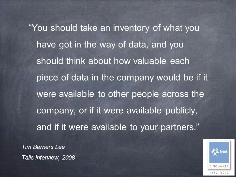 You should take an inventory of what you have got in the way of data, and you should think about how valuable each piece of data in the company would be if it were available to other people across the company, or if it were available publicly, and if it were available to your partners.