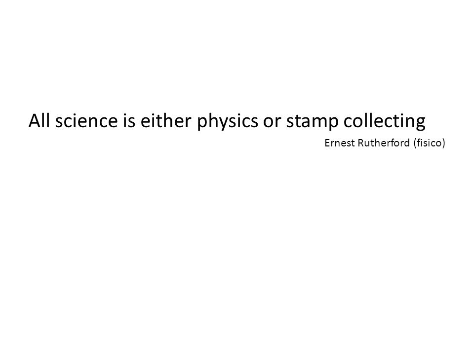 All science is either physics or stamp collecting Ernest Rutherford (fisico)