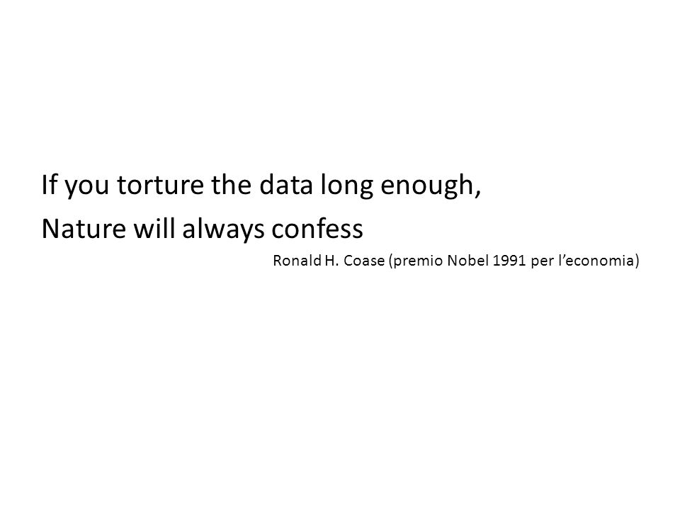 If you torture the data long enough, Nature will always confess Ronald H.