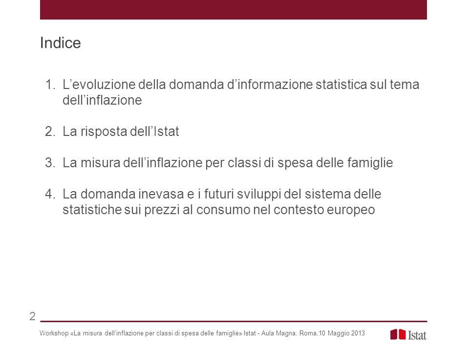 Indice 1.Levoluzione della domanda dinformazione statistica sul tema dellinflazione 2.La risposta dellIstat 3.La misura dellinflazione per classi di spesa delle famiglie 4.La domanda inevasa e i futuri sviluppi del sistema delle statistiche sui prezzi al consumo nel contesto europeo Workshop «La misura dellinflazione per classi di spesa delle famiglie» Istat - Aula Magna, Roma,10 Maggio 2013 2