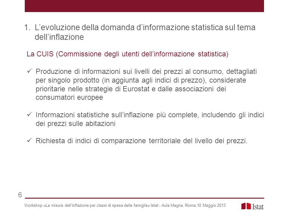La CUIS (Commissione degli utenti dellinformazione statistica) Produzione di informazioni sui livelli dei prezzi al consumo, dettagliati per singolo prodotto (in aggiunta agli indici di prezzo), considerate prioritarie nelle strategie di Eurostat e dalle associazioni dei consumatori europee Informazioni statistiche sullinflazione più complete, includendo gli indici dei prezzi sulle abitazioni Richiesta di indici di comparazione territoriale del livello dei prezzi.