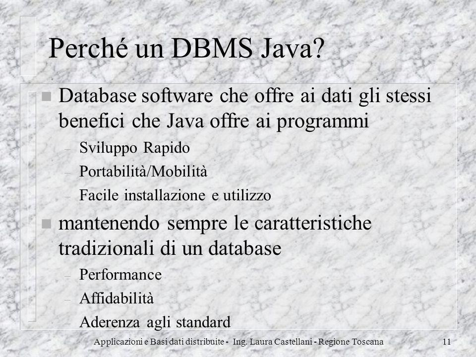 Applicazioni e Basi dati distribuite - Ing. Laura Castellani - Regione Toscana11 Perché un DBMS Java? n Database software che offre ai dati gli stessi