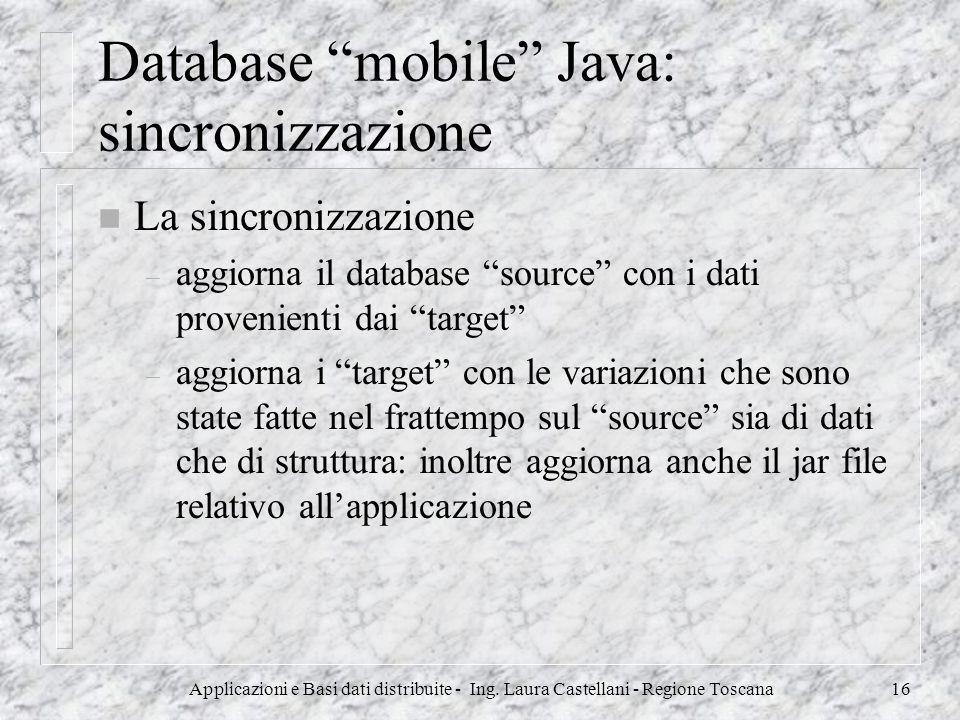 Applicazioni e Basi dati distribuite - Ing. Laura Castellani - Regione Toscana16 Database mobile Java: sincronizzazione n La sincronizzazione – aggior