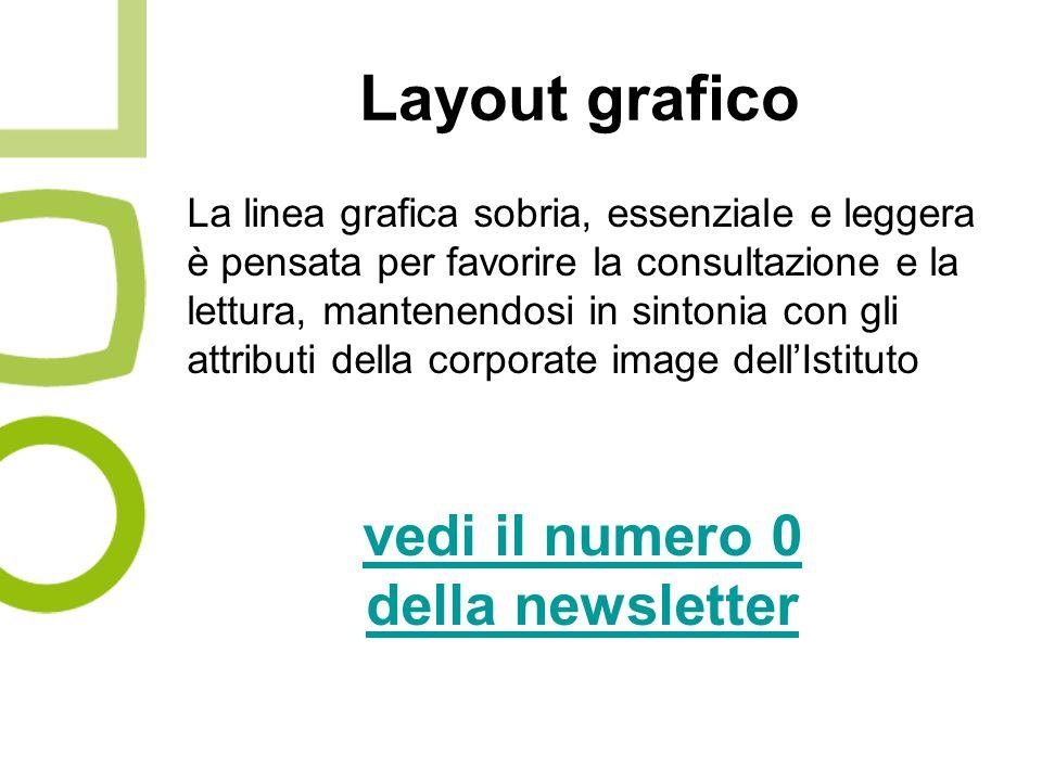 Layout grafico La linea grafica sobria, essenziale e leggera è pensata per favorire la consultazione e la lettura, mantenendosi in sintonia con gli attributi della corporate image dellIstituto vedi il numero 0 della newsletter