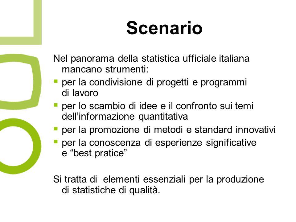 Scenario Nel panorama della statistica ufficiale italiana mancano strumenti: per la condivisione di progetti e programmi di lavoro per lo scambio di idee e il confronto sui temi dellinformazione quantitativa per la promozione di metodi e standard innovativi per la conoscenza di esperienze significative e best pratice Si tratta di elementi essenziali per la produzione di statistiche di qualità.